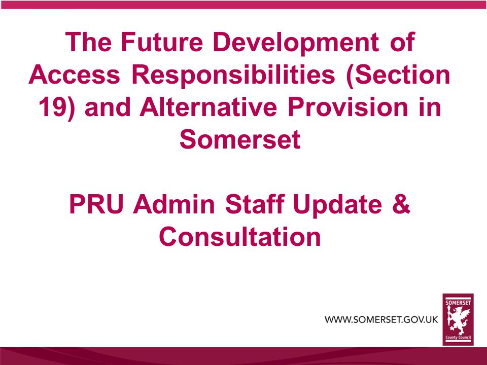 The Future Development of Access Responsibilities (Section 19) and Alternative Provision in Somerset PRU Admin Staff Update & Consultation