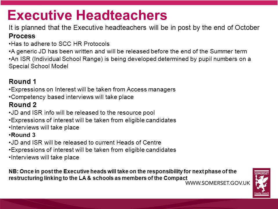Executive Headteachers It is planned that the Executive headteachers will be in post by the end of October Process Has to adhere to SCC HR Protocols A generic JD has been written and will be released before the end of the Summer term An ISR (Individual School Range) is being developed determined by pupil numbers on a Special School Model Round 1 Expressions on Interest will be taken from Access managers Competency based interviews will take place Round 2 JD and ISR info will be released to the resource pool Expressions of interest will be taken from eligible candidates Interviews will take place Round 3 JD and ISR will be released to current Heads of Centre Expressions of interest will be taken from eligible candidates Interviews will take place NB: Once in post the Executive heads will take on the responsibility for next phase of the restructuring linking to the LA & schools as members of the Compact