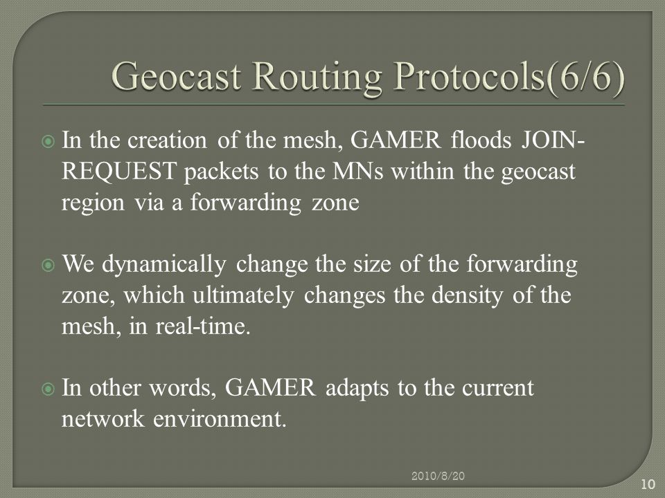  In the creation of the mesh, GAMER floods JOIN- REQUEST packets to the MNs within the geocast region via a forwarding zone  We dynamically change the size of the forwarding zone, which ultimately changes the density of the mesh, in real-time.