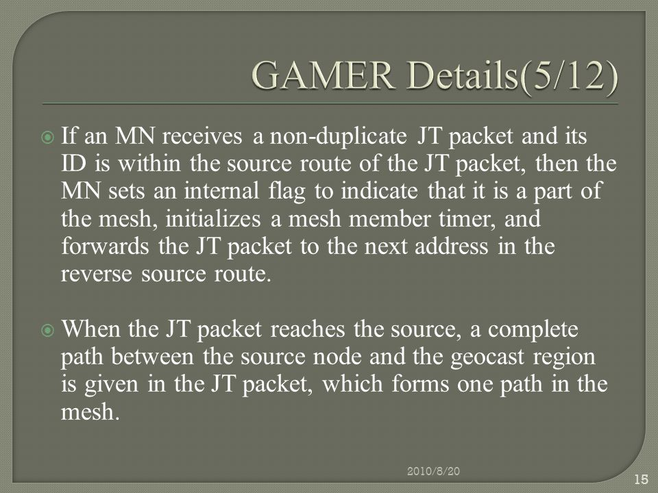  If an MN receives a non-duplicate JT packet and its ID is within the source route of the JT packet, then the MN sets an internal flag to indicate that it is a part of the mesh, initializes a mesh member timer, and forwards the JT packet to the next address in the reverse source route.