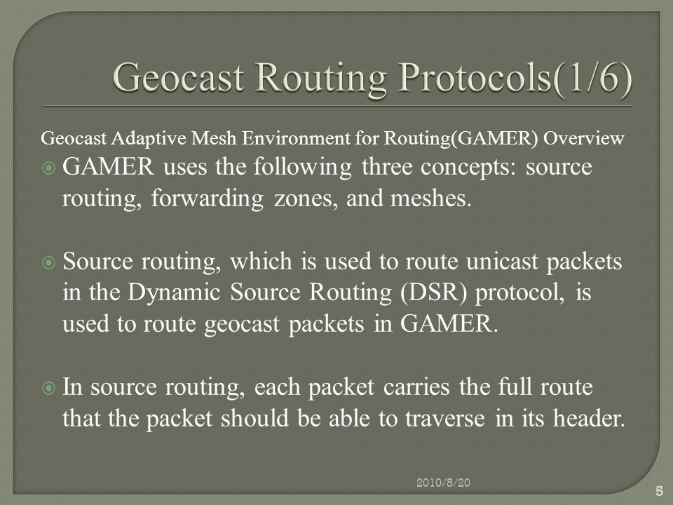 Geocast Adaptive Mesh Environment for Routing(GAMER) Overview  GAMER uses the following three concepts: source routing, forwarding zones, and meshes.