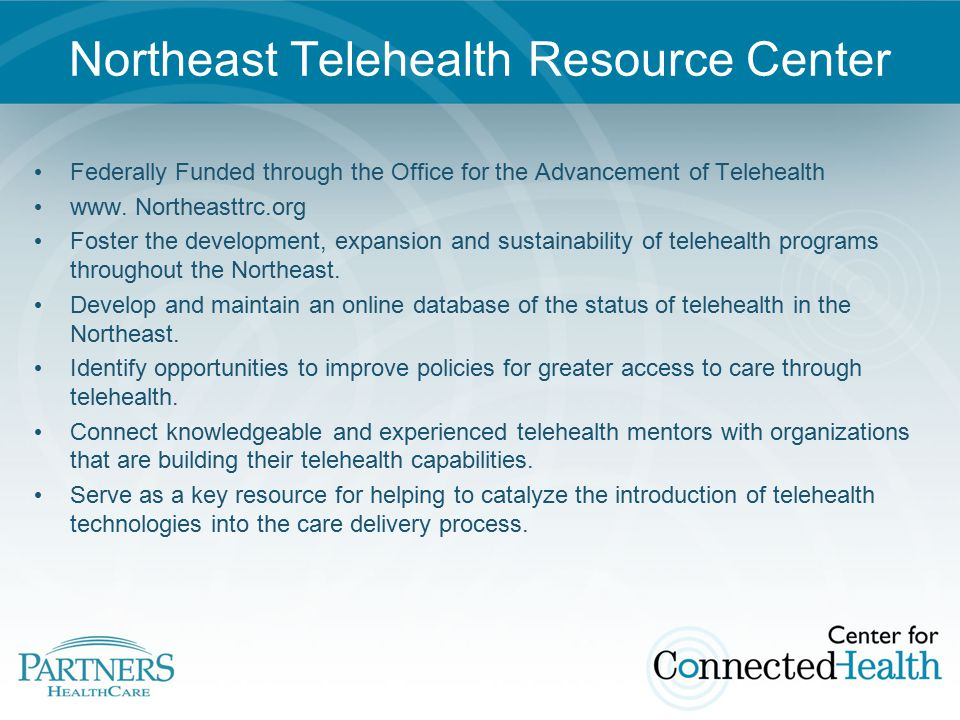 Northeast Telehealth Resource Center Federally Funded through the Office for the Advancement of Telehealth www.