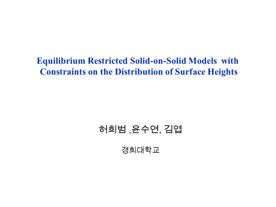 Equilibrium Restricted Solid-on-Solid Models with Constraints on the Distribution of Surface Heights 허희범, 윤수연, 김엽 경희대학교
