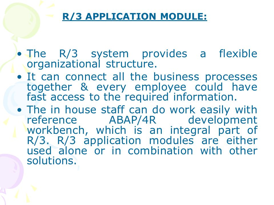 The R/3 system provides a flexible organizational structure. It can connect all the business processes together & every employee could have fast acces