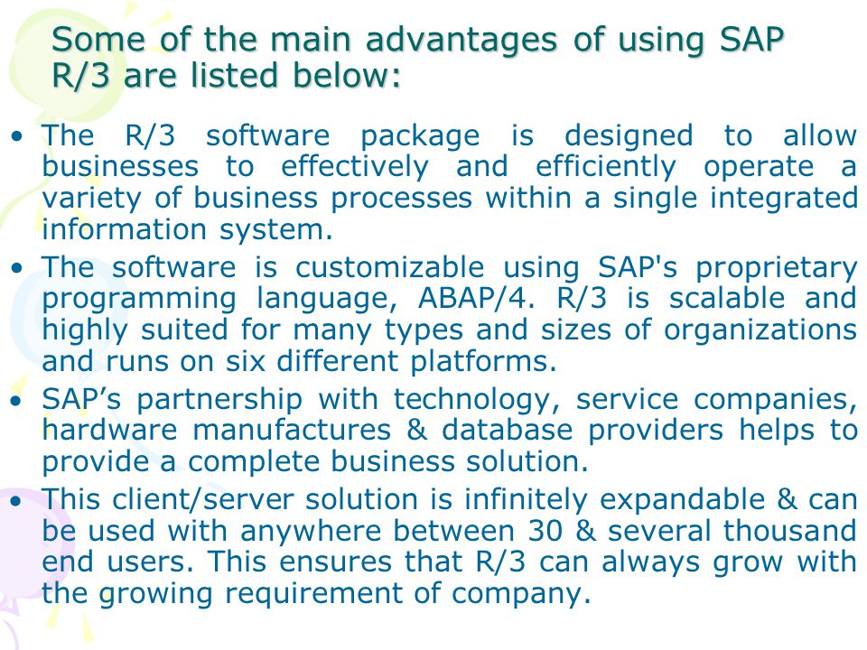 Some of the main advantages of using SAP R/3 are listed below: The R/3 software package is designed to allow businesses to effectively and efficiently