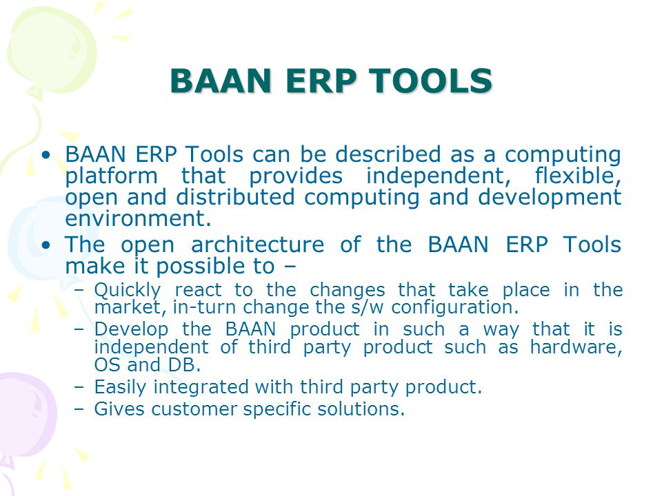 BAAN ERP TOOLS BAAN ERP Tools can be described as a computing platform that provides independent, flexible, open and distributed computing and develop