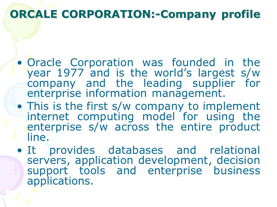 ORCALE CORPORATION:-Company profile Oracle Corporation was founded in the year 1977 and is the world's largest s/w company and the leading supplier fo