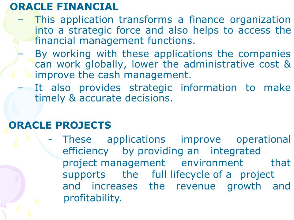 ORACLE FINANCIAL –This application transforms a finance organization into a strategic force and also helps to access the financial management function