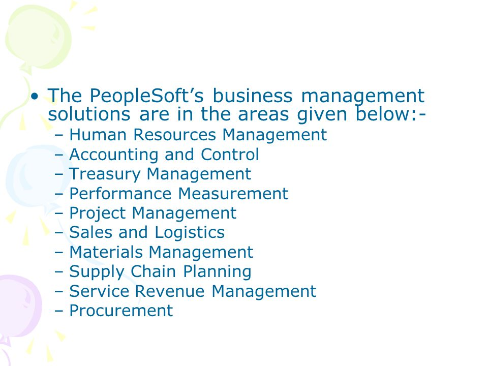 The PeopleSoft's business management solutions are in the areas given below:- –Human Resources Management –Accounting and Control –Treasury Management