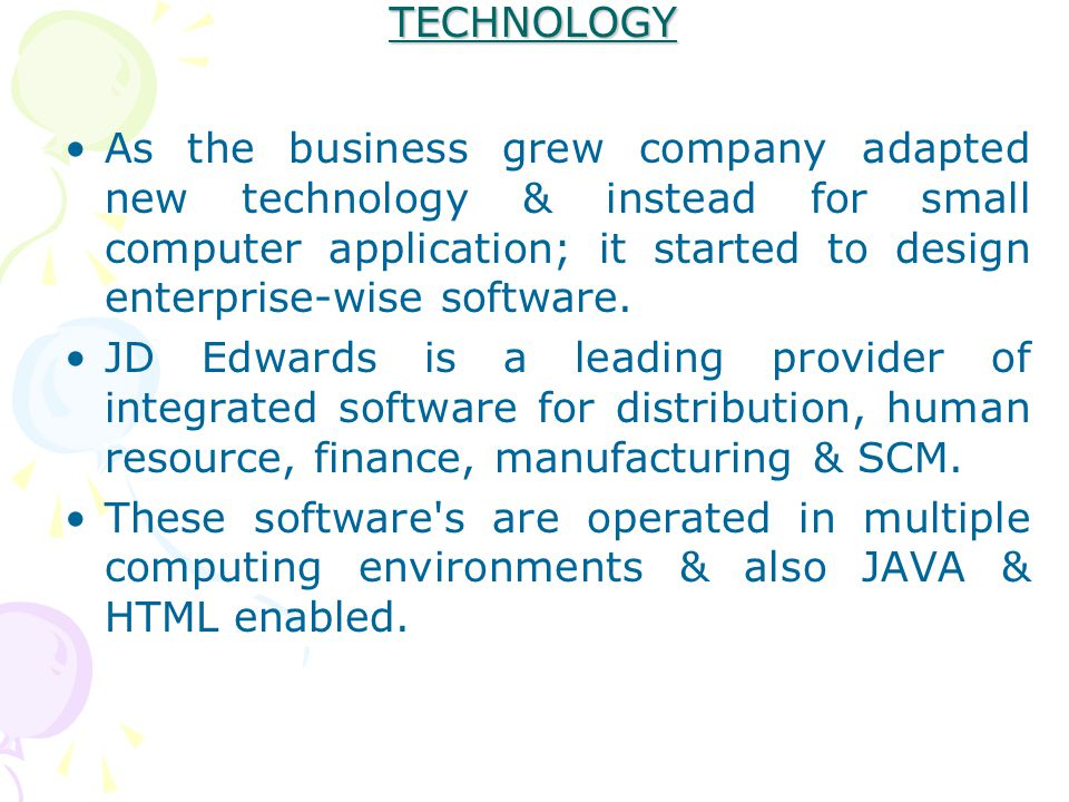 TECHNOLOGY As the business grew company adapted new technology & instead for small computer application; it started to design enterprise-wise software