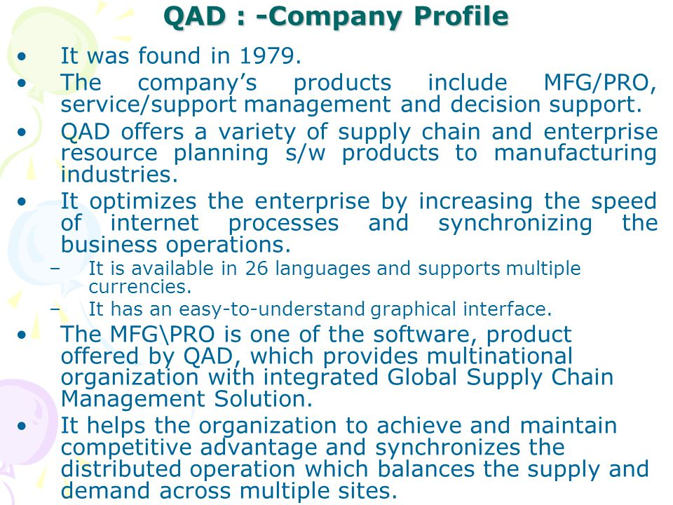 QAD : -Company Profile It was found in 1979. The company's products include MFG/PRO, service/support management and decision support. QAD offers a var