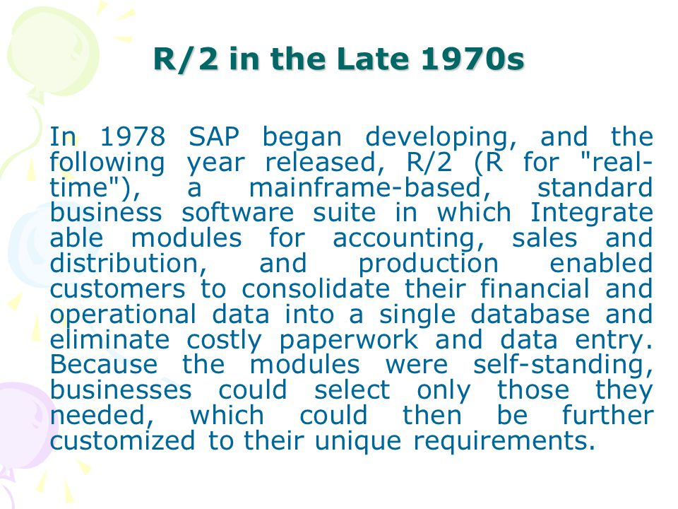 R/2 in the Late 1970s In 1978 SAP began developing, and the following year released, R/2 (R for
