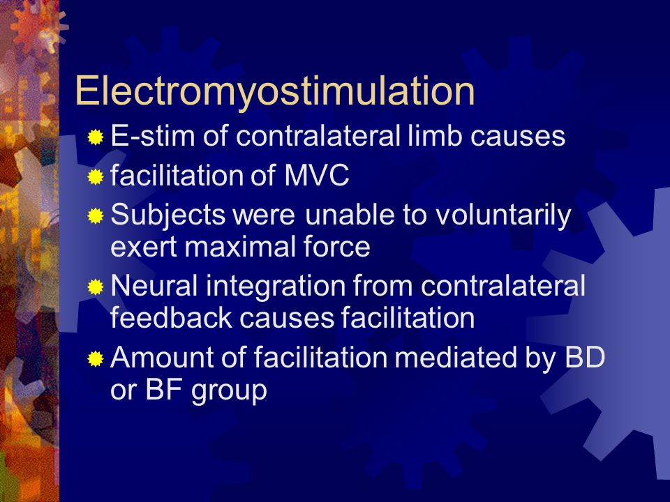 Electromyostimulation  E-stim of contralateral limb causes  facilitation of MVC  Subjects were unable to voluntarily exert maximal force  Neural integration from contralateral feedback causes facilitation  Amount of facilitation mediated by BD or BF group