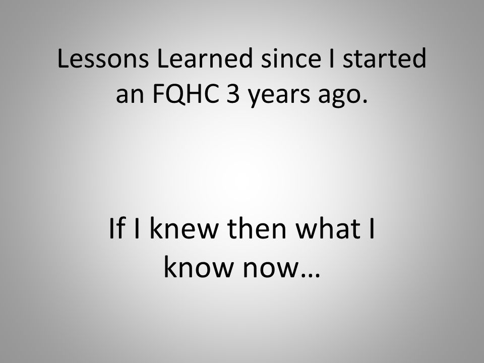 Lessons Learned since I started an FQHC 3 years ago. If I knew then what I know now…