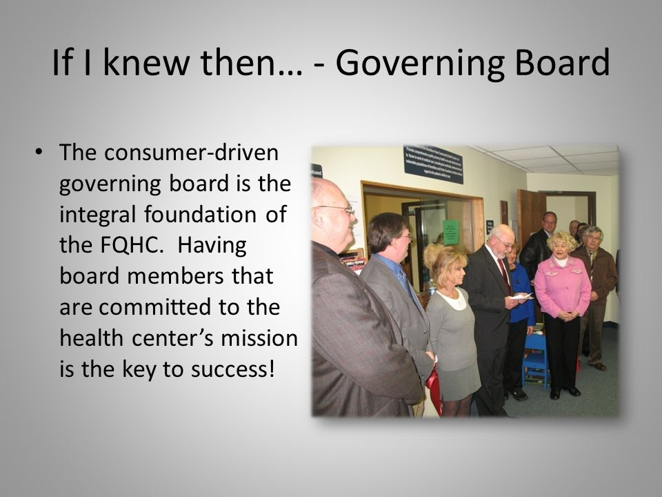 If I knew then… - Governing Board The consumer-driven governing board is the integral foundation of the FQHC. Having board members that are committed