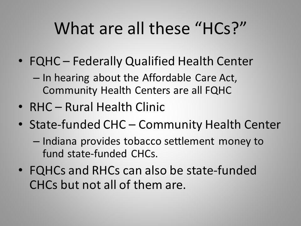 Currently in Indiana… There are 47 state-funded Community Health Centers 19 of the 47 are Federally Qualified Health Centers 9 of the 47 are Rural Health Clinics 62 Rural Health Clinics (9 are state-funded CHCs)