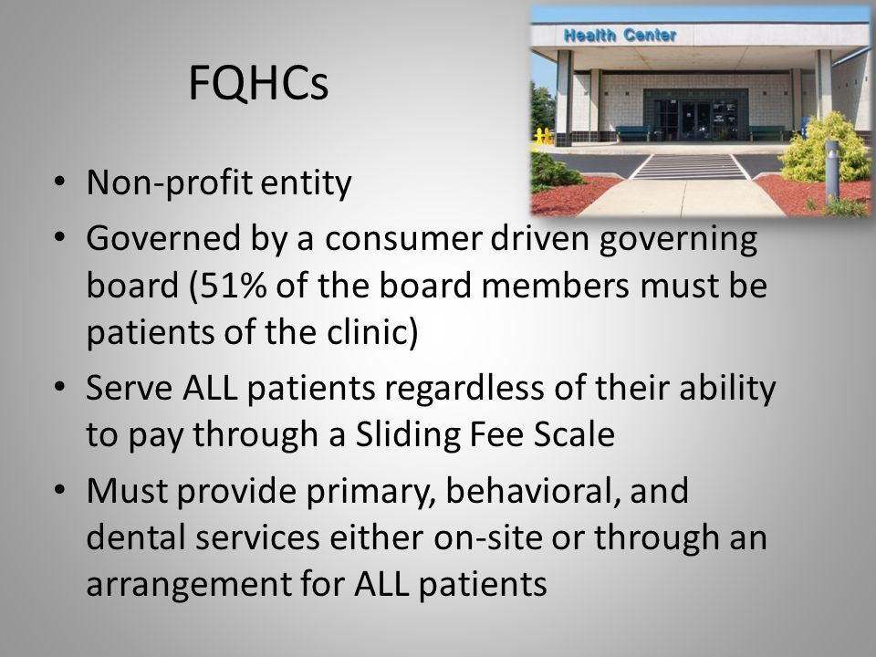 FQHCs Non-profit entity Governed by a consumer driven governing board (51% of the board members must be patients of the clinic) Serve ALL patients reg