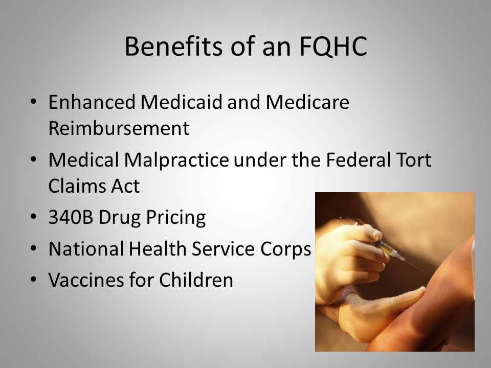 Benefits of an FQHC Enhanced Medicaid and Medicare Reimbursement Medical Malpractice under the Federal Tort Claims Act 340B Drug Pricing National Heal