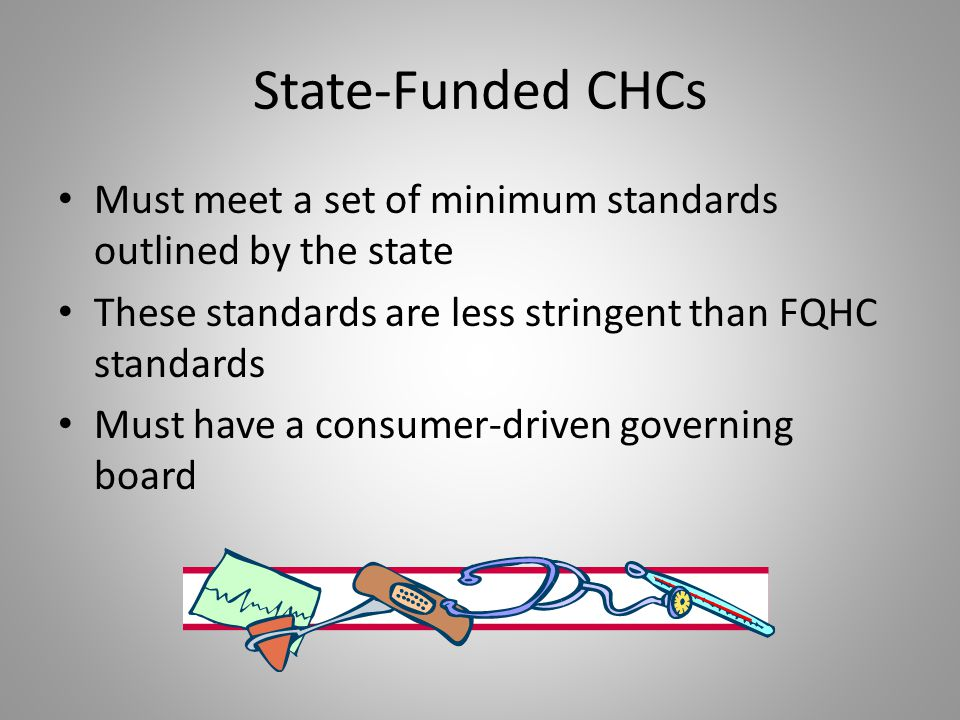 State-Funded CHCs Must meet a set of minimum standards outlined by the state These standards are less stringent than FQHC standards Must have a consum