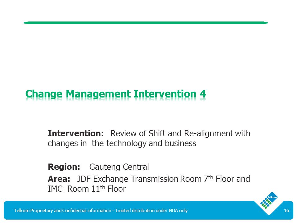 Intervention: Review of Shift and Re-alignment with changes in the technology and business Region: Gauteng Central Area: JDF Exchange Transmission Room 7 th Floor and IMC Room 11 th Floor Telkom Proprietary and Confidential information – Limited distribution under NDA only16
