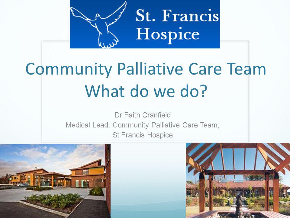 Community Palliative Care Team What do we do? Dr Faith Cranfield Medical Lead, Community Palliative Care Team, St Francis Hospice