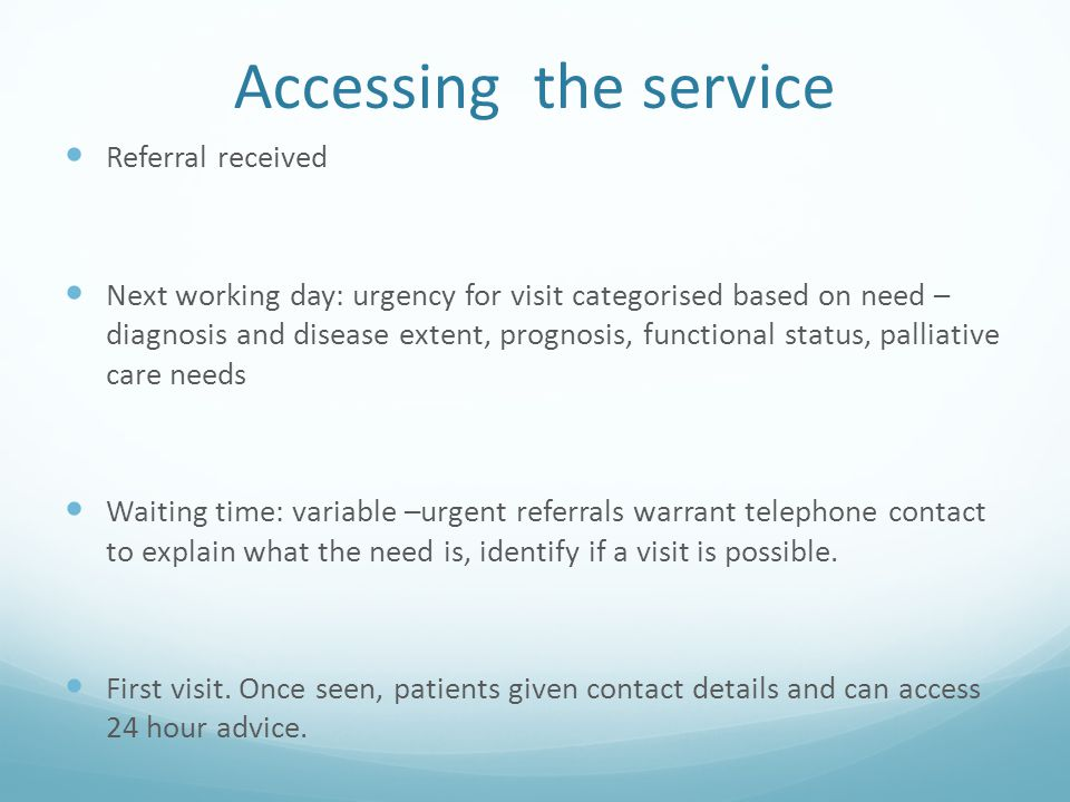 Accessing the service Referral received Next working day: urgency for visit categorised based on need – diagnosis and disease extent, prognosis, funct