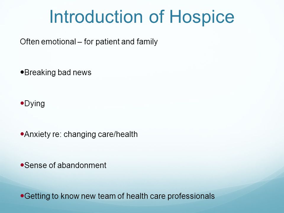 Introduction of Hospice Often emotional – for patient and family Breaking bad news Dying Anxiety re: changing care/health Sense of abandonment Getting