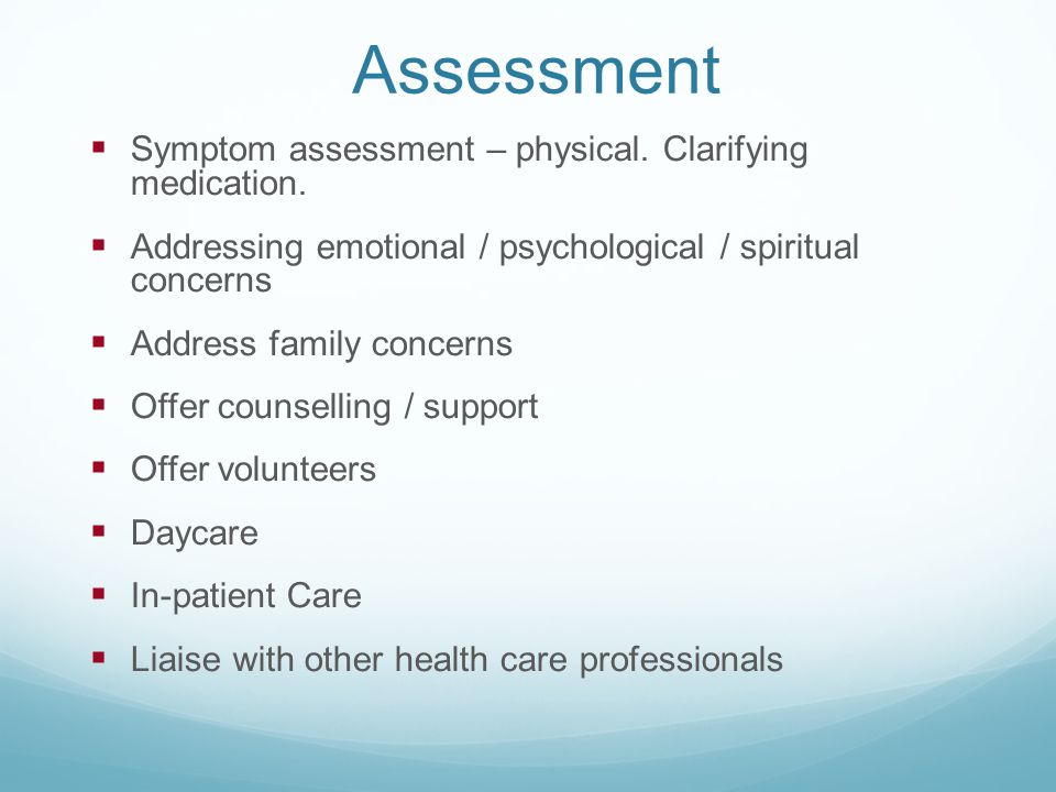 Assessment  Symptom assessment – physical. Clarifying medication.  Addressing emotional / psychological / spiritual concerns  Address family concer