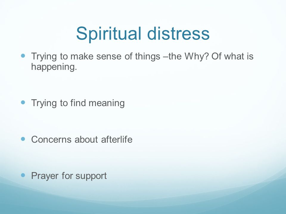 Spiritual distress Trying to make sense of things –the Why? Of what is happening. Trying to find meaning Concerns about afterlife Prayer for support