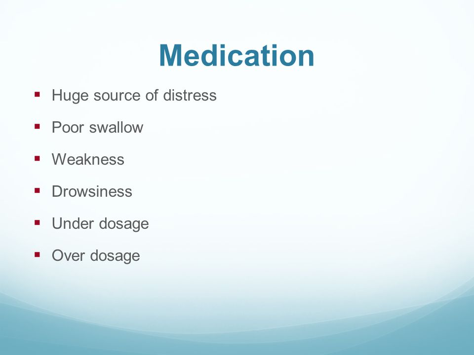 Medication  Huge source of distress  Poor swallow  Weakness  Drowsiness  Under dosage  Over dosage