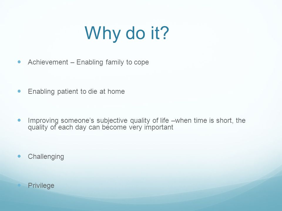 Why do it? Achievement – Enabling family to cope Enabling patient to die at home Improving someone's subjective quality of life –when time is short, t