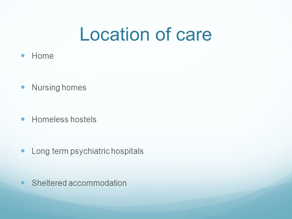 Location of care Home Nursing homes Homeless hostels Long term psychiatric hospitals Sheltered accommodation