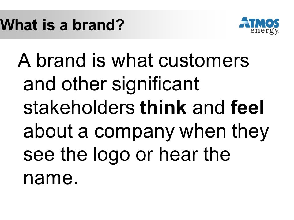 What is a brand? A brand is what customers and other significant stakeholders think and feel about a company when they see the logo or hear the name.