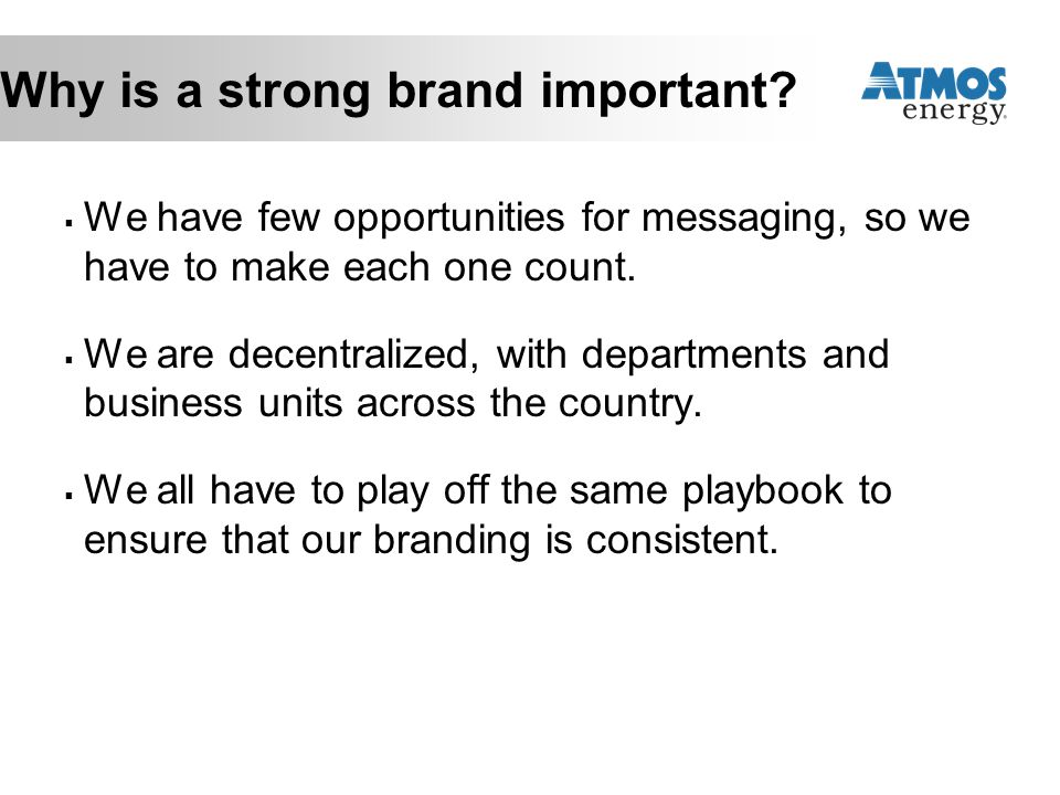Why is a strong brand important?  We have few opportunities for messaging, so we have to make each one count.  We are decentralized, with department