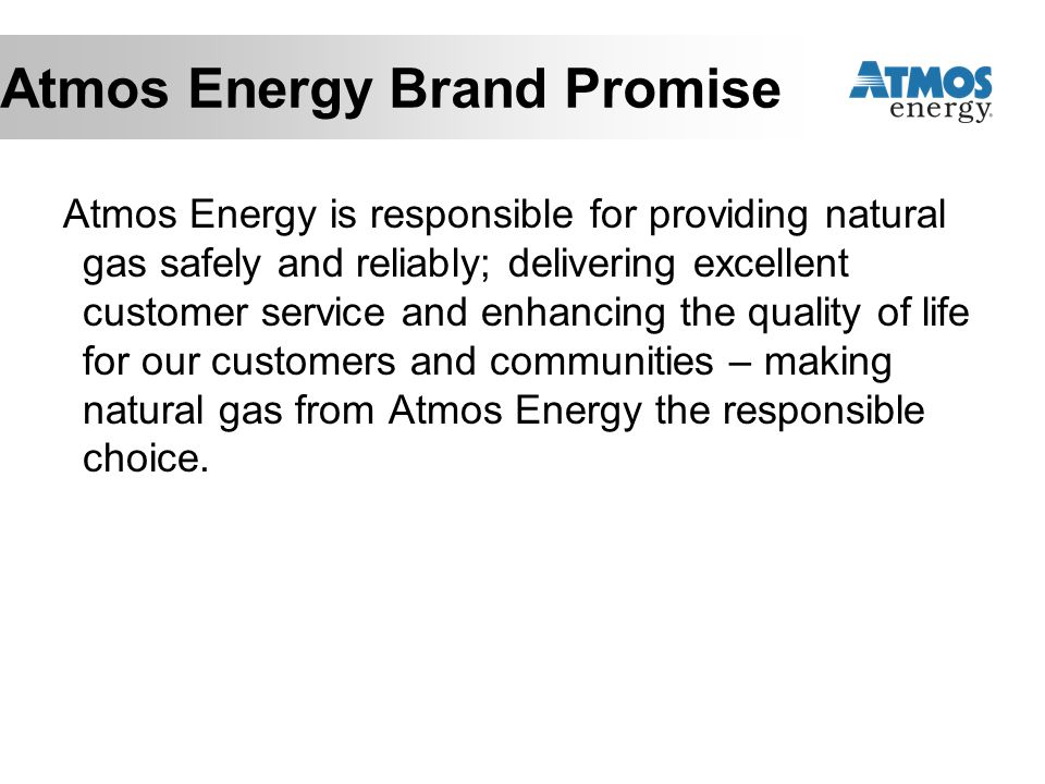 Atmos Energy Brand Promise Atmos Energy is responsible for providing natural gas safely and reliably; delivering excellent customer service and enhancing the quality of life for our customers and communities – making natural gas from Atmos Energy the responsible choice.