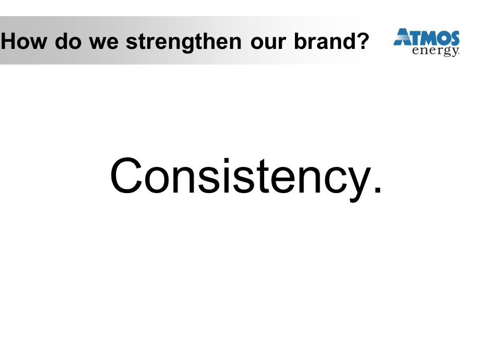 How do we strengthen our brand? Consistency.