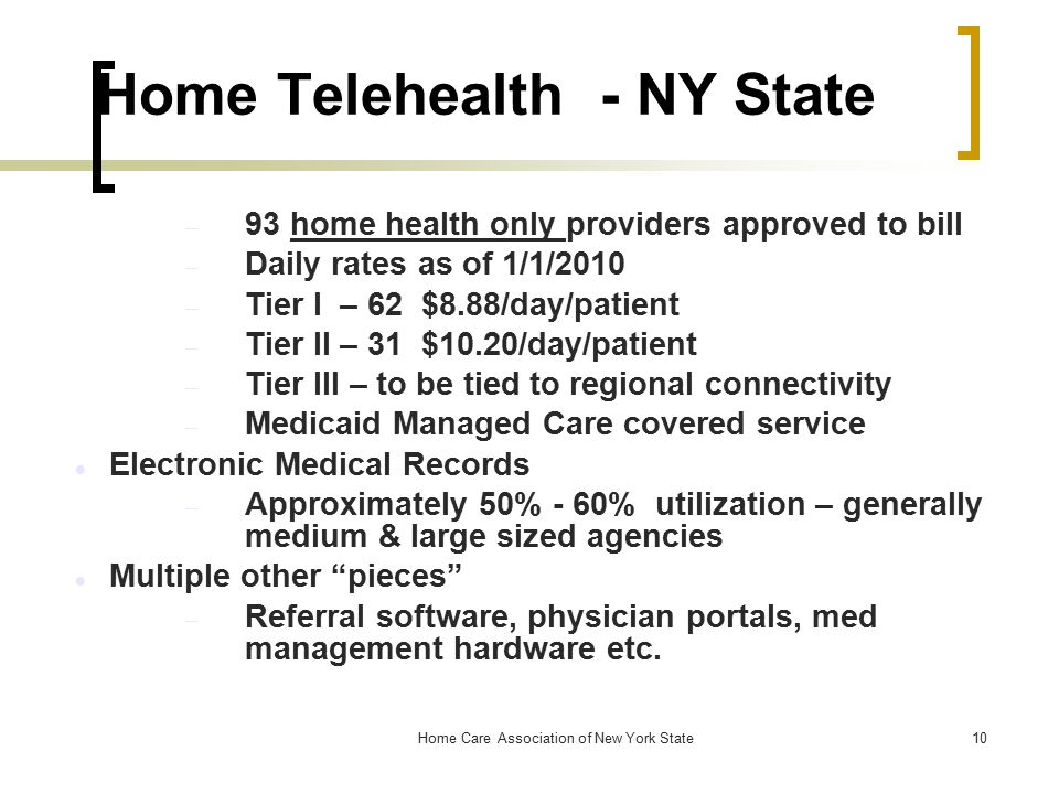 Home Care Association of New York State10 Home Telehealth - NY State  93 home health only providers approved to bill  Daily rates as of 1/1/2010  Tier I – 62 $8.88/day/patient  Tier II – 31 $10.20/day/patient  Tier III – to be tied to regional connectivity  Medicaid Managed Care covered service Electronic Medical Records  Approximately 50% - 60% utilization – generally medium & large sized agencies Multiple other pieces  Referral software, physician portals, med management hardware etc.
