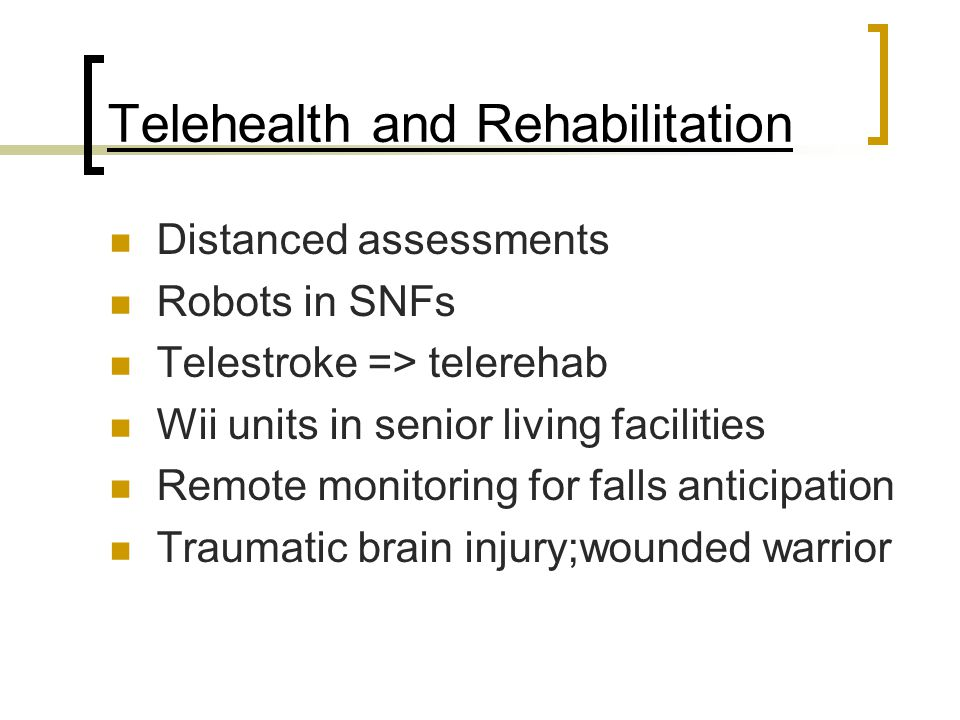Telehealth and Rehabilitation Distanced assessments Robots in SNFs Telestroke => telerehab Wii units in senior living facilities Remote monitoring for