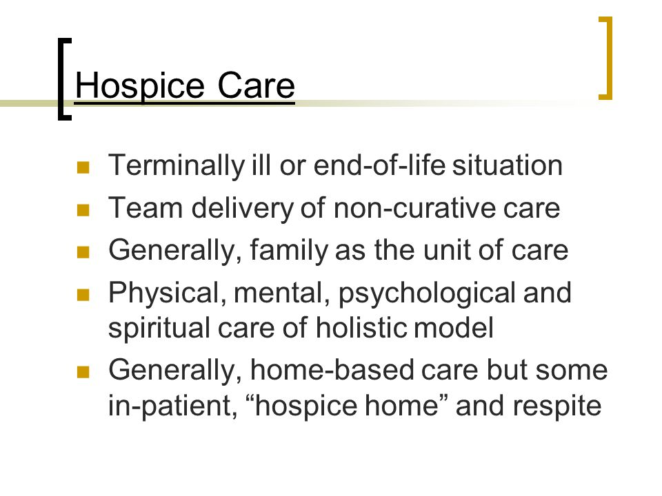 Hospice Care Terminally ill or end-of-life situation Team delivery of non-curative care Generally, family as the unit of care Physical, mental, psychological and spiritual care of holistic model Generally, home-based care but some in-patient, hospice home and respite