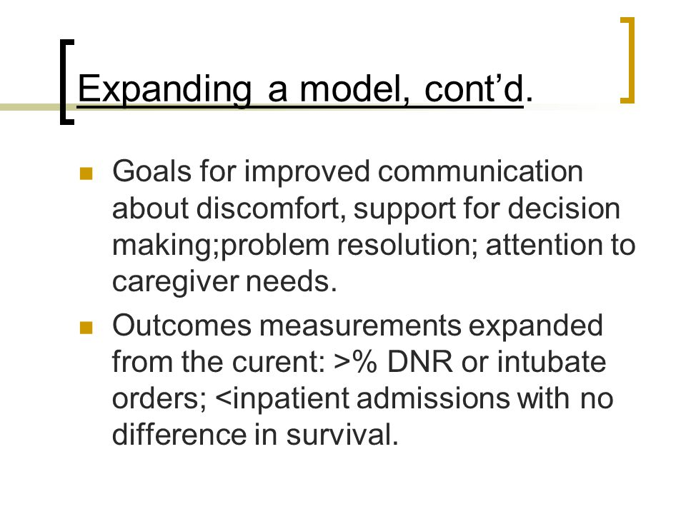 Expanding a model, cont'd. Goals for improved communication about discomfort, support for decision making;problem resolution; attention to caregiver n