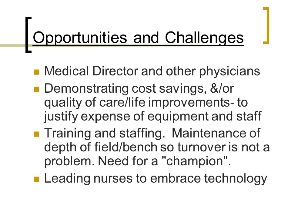Opportunities and Challenges Medical Director and other physicians Demonstrating cost savings, &/or quality of care/life improvements- to justify expense of equipment and staff Training and staffing.