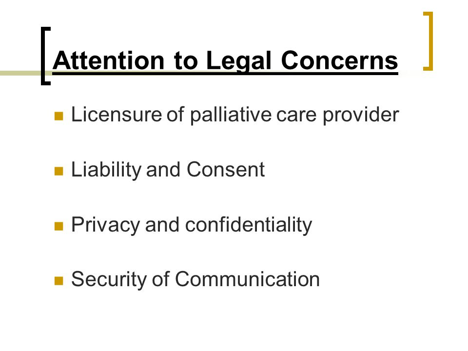 Attention to Legal Concerns Licensure of palliative care provider Liability and Consent Privacy and confidentiality Security of Communication