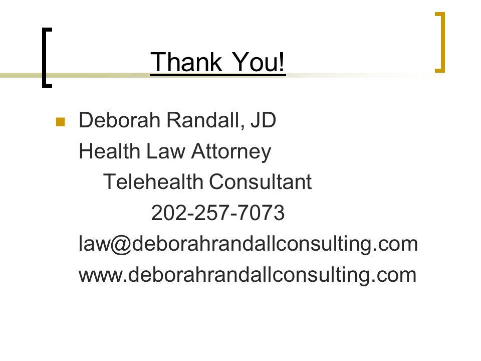 Thank You! Deborah Randall, JD Health Law Attorney Telehealth Consultant 202-257-7073 law@deborahrandallconsulting.com www.deborahrandallconsulting.co