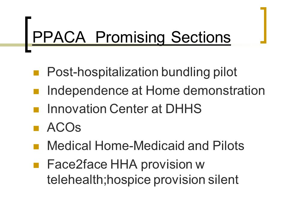 PPACA Promising Sections Post-hospitalization bundling pilot Independence at Home demonstration Innovation Center at DHHS ACOs Medical Home-Medicaid and Pilots Face2face HHA provision w telehealth;hospice provision silent