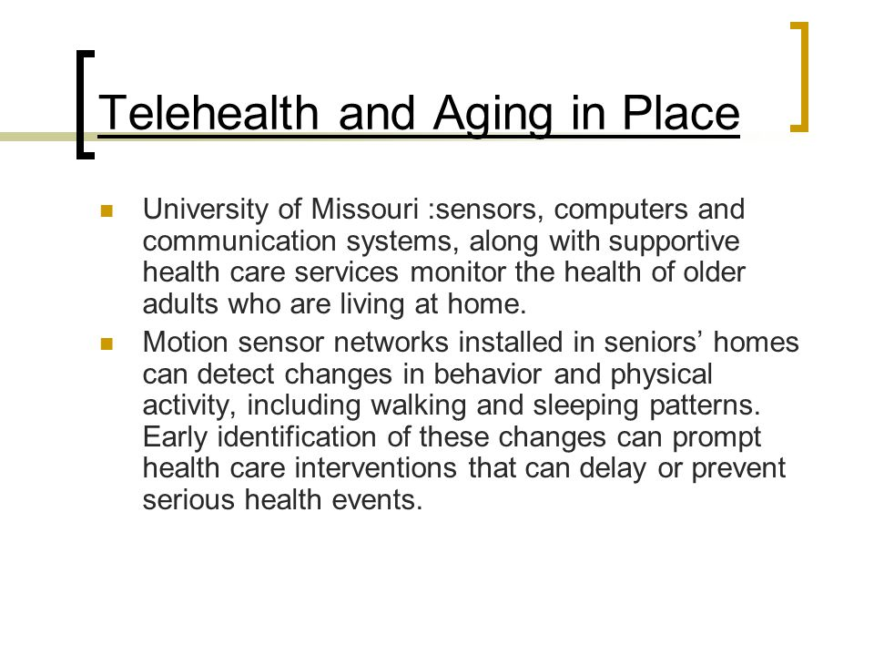 Telehealth and Aging in Place University of Missouri :sensors, computers and communication systems, along with supportive health care services monitor the health of older adults who are living at home.
