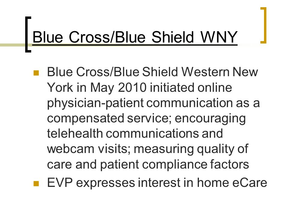 Blue Cross/Blue Shield WNY Blue Cross/Blue Shield Western New York in May 2010 initiated online physician-patient communication as a compensated service; encouraging telehealth communications and webcam visits; measuring quality of care and patient compliance factors EVP expresses interest in home eCare