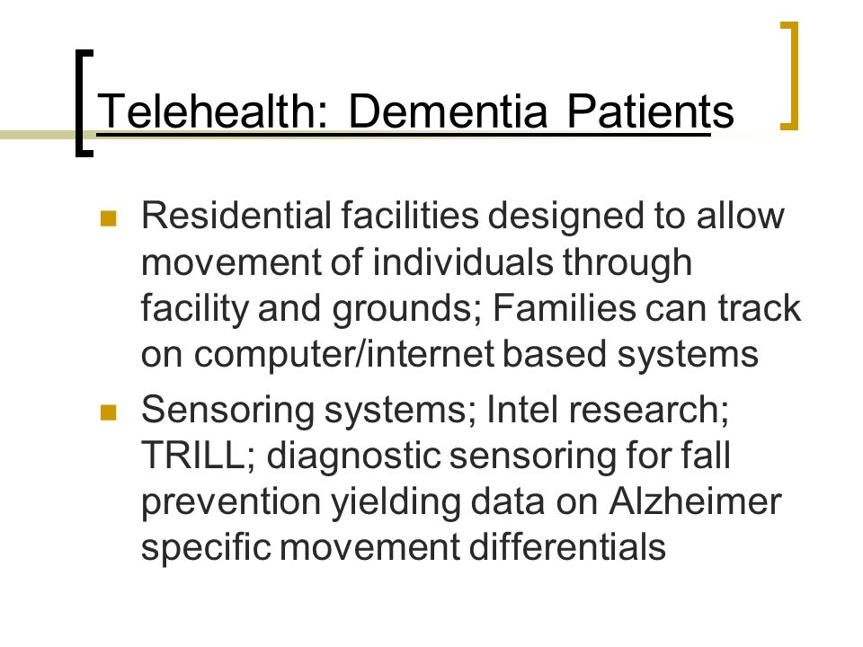 Telehealth: Dementia Patients Residential facilities designed to allow movement of individuals through facility and grounds; Families can track on computer/internet based systems Sensoring systems; Intel research; TRILL; diagnostic sensoring for fall prevention yielding data on Alzheimer specific movement differentials