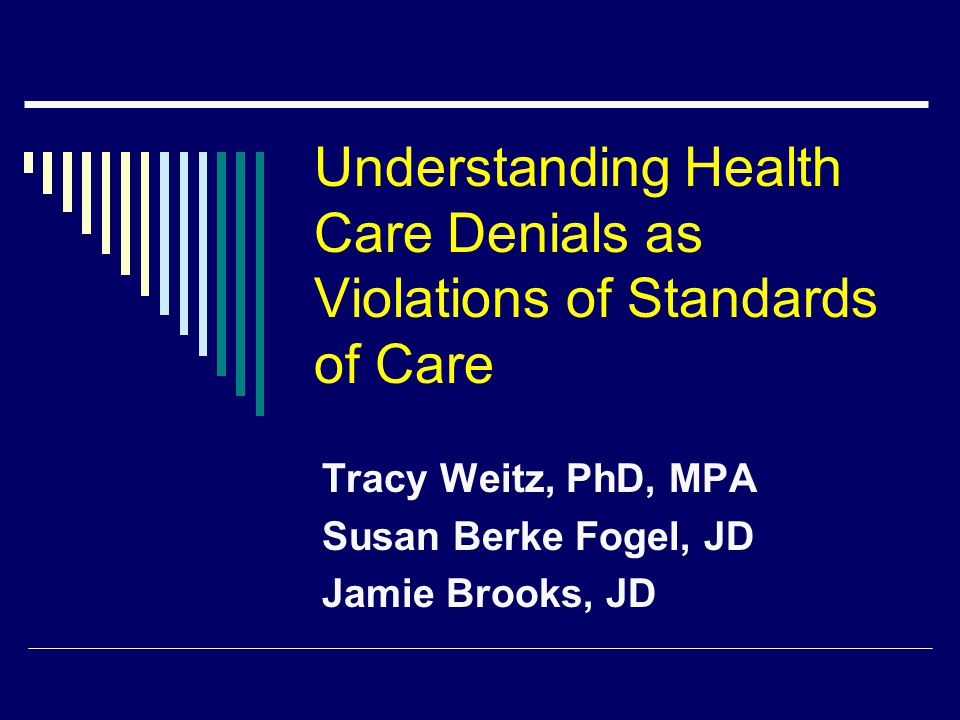 Understanding Health Care Denials as Violations of Standards of Care Tracy Weitz, PhD, MPA Susan Berke Fogel, JD Jamie Brooks, JD