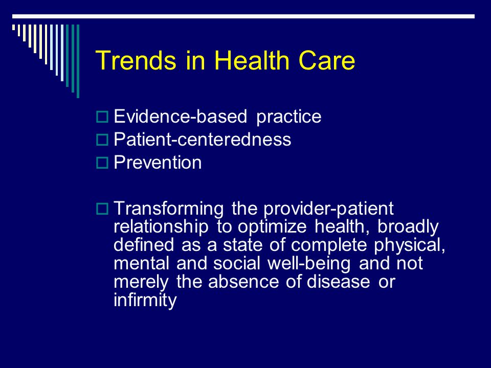 Trends in Health Care  Evidence-based practice  Patient-centeredness  Prevention  Transforming the provider-patient relationship to optimize health, broadly defined as a state of complete physical, mental and social well-being and not merely the absence of disease or infirmity