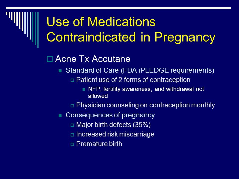 Use of Medications Contraindicated in Pregnancy  Acne Tx Accutane Standard of Care (FDA iPLEDGE requirements)  Patient use of 2 forms of contraception NFP, fertility awareness, and withdrawal not allowed  Physician counseling on contraception monthly Consequences of pregnancy  Major birth defects (35%)  Increased risk miscarriage  Premature birth